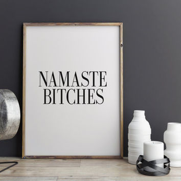 "PRINTABLE Art ""Namaste Bitches"" Namaste Print Namaste Poster Inspirational Art Motivational Quote Funny Wall Art Wall Decor Bedroom Decor"