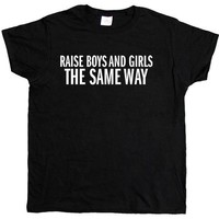 Raise Boys and Girls the Same Way -- Women's T-Shirt