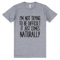 I'M NOT TRYING TO BE DIFFICULT IT JUST COMES NATURALLY   T-Shirt   SKREENED