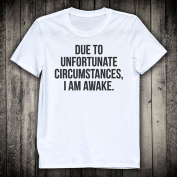 Due To Unfortunate Circumstances I Am Awake Funny Sarcastic Slogan Tee Vacation Lazy Morning Sleeping Shirt Hate Mondays Sleepwear Clothing