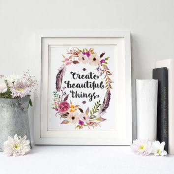 Create Beautiful Things Print - Create Beautiful Things Quote - Positive Inspiration Motivation Print - Flower Floral Feather Wreath