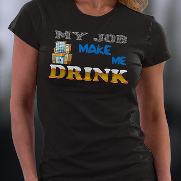 My Job Makes Me Drink T Shirt, Funny Joke About My Job T Shirt, Funny Gift T Shirt