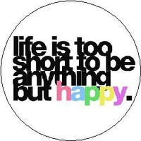 "LIFE IS TOO SHORT TO BE ANYTHING BUT HAPPY Pinback Button 1.25"" Pin / Badge"