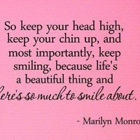 So keep your head high, keep your chin up, and most importantly, keep smiling, because life's a beautiful thing and there's so much to smile about. Marilyn Monroe Vinyl wall art Inspirational quotes and saying home decor decal sticker