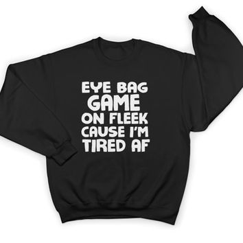 eye bag game on fleek sweatshirt crewneck women ladies girls funny lazy slogan saying gift present sleep nap cute