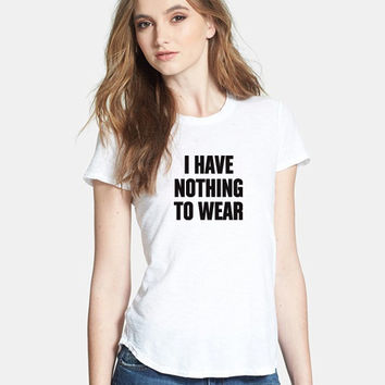 I Have Nothing To Wear, *High Quality Material, Women's fitted Tshirt, Graphic Tee, Clothing, Celebrity tee, t-shirt