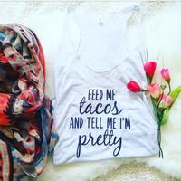 Feed me tacos and tell me I'm pretty tank top for ladies and women in racerback
