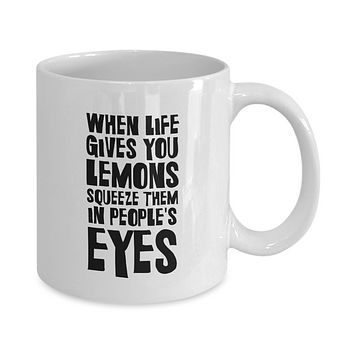When Life Gives You Lemons Squeeze Them In People's Eyes Funny Coffee Mug