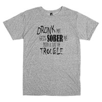 Funny T Shirt.  Drunk me gets sober me into a lot of trouble.