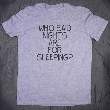 Who Said Nights Are For Sleeping Slogan Tee Funny Tumblr Top Party Drinking T-shirt