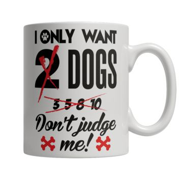 I Only Want 2 Dogs Don't Judge Me! Mug - 20% OFF Sale