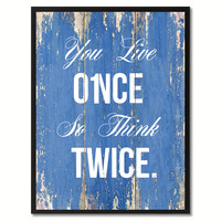 You Live Once So Think Twice Inspirational Quote Saying Gift Ideas Home Décor Wall Art