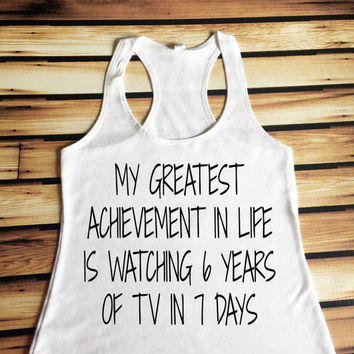 My Greatest Achievement In Life Is Watching 6 Years of TV in 7 Days Tank Top - Binge Watching Tank Top - TV Lover Tank Top
