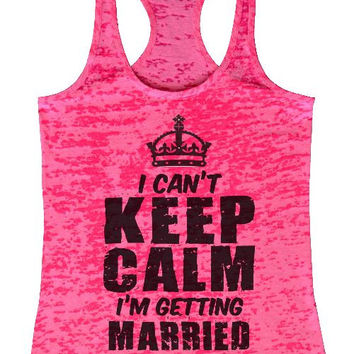 """Womens Tank Top """"I Cant Keep Calm Im Getting Married"""" 1030 Womens Funny Burnout Style Workout Tank Top, Yoga Tank Top, Funny I Cant Keep Calm Im Getting Married Top"""