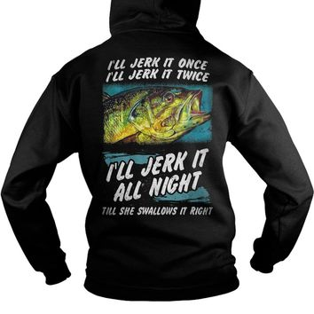 I'll jerk it once I'll jerk it twice I'll jerk it all night till she swallows it right shirt Hoodie