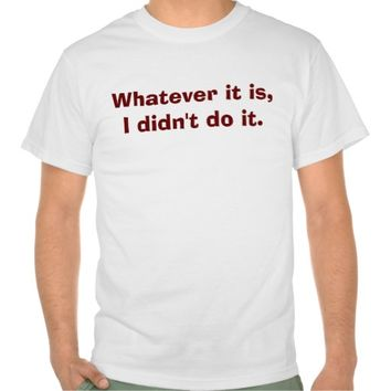 Whatever it is,I didn't do it. T-shirts