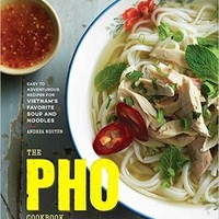 The Pho Cookbook: Easy to Adventurous Recipes for Vietnam's Favorite Soup