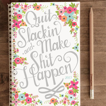 18 Month Weekly Planner - Floral Quit Slackin' and Make Shit Happen - June 2013- Dec. 2014