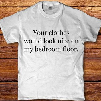 Your clothes would look nice on my bedroom floor funny Men's t-shirt