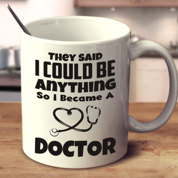 They Said I Can Be Anything So I Became A Doctor