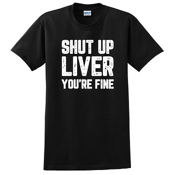 Shut up liver you are fine funny tshirt, graphic tee, unisex T Shirt