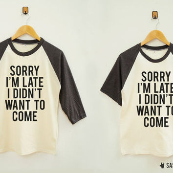 Sorry I'm Late I Didn't Want To Come Shirt Funny Tumblr Hipster Baseball Tee Raglan Tee Baseball Shirt Unisex Shirt Women Shirt Men Shirt