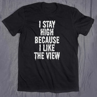 Weed Shirt I Stay High Because I Like The View Tumblr Slogan Tee Grunge Stoner Stoned T-shirt