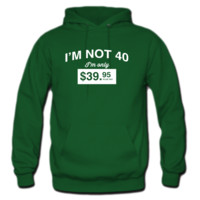I'm not 40. I'm only $39.95 plus tax HOODIE