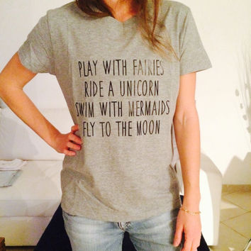 play with fairies ride a unicorn swim with mermaids fly to the moon Tshirt gray Fashion funny slogan womens girls sassy cute top fangirl