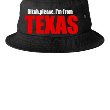 BITCH PLEASE IAM FROM TEXAS - Bucket Hat