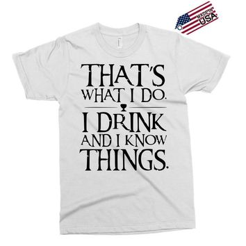 that what i do i drink and i know things Exclusive T-shirt