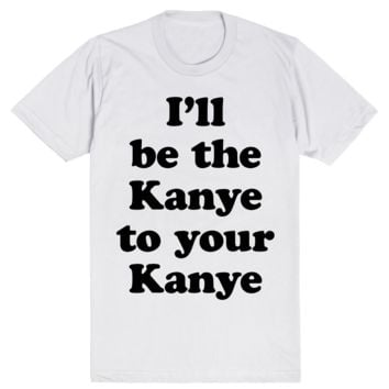 I'll be the Kanye to your Kanye
