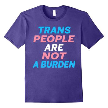 Trans People Are Not A Burden - Transgender Pride T-Shirts