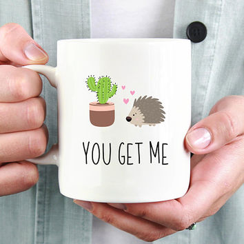 You Get Me - Coffee Mug, Cute Mug, 11 or 15 Ounce Coffee Mug, Romantic Gift, Cute Cactus And Porcupine Mug, Boyfriend Gift, Girlfriend Gift