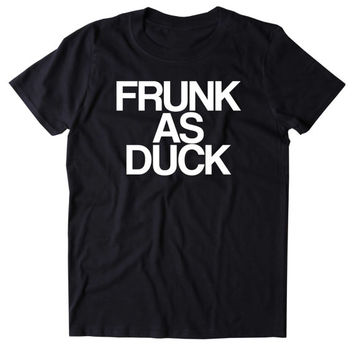 Frunk As Duck Shirt Funny Drinking Alcohol Party Drunk Beer Tequila Shots Tumblr T-shirt