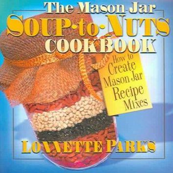 The Mason Jar Soup-To-Nuts Cookbook: How to Create Mason Jar Recipe Mixes: The Mason Jar Soup-To-Nuts Cookbook