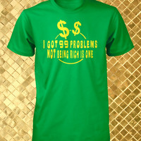 99 Problems T-Shirt Funny Unisex Tee Poor Man Tshirt Money L XL XXL 3XL 4XL Humorous Shirt Sayings I Got 99 Problems Not Being Rich is One
