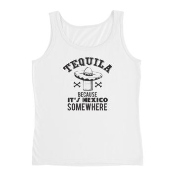 Tequila Because It's Mexico Somewhere - Ladies' Tank