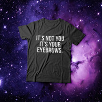 It's not you it's your eyebrows T-shirt funny humor fashion cute tumblr blogs