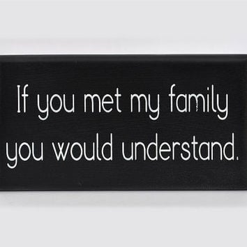 If you met my family you would understand painted sign. 6 by 12 inches.
