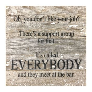Oh You Don't Like Your Job? There's A Support Group For That. It's Called Everybody And They Meet At The Bar - Reclaimed Re-purposed Art Sign 10-in