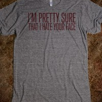 Funny 'I'm Pretty Sure That I Hate Your Face' T-Shirt
