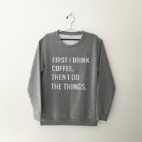 First I drink coffee then I do the things sweater jumper gift cool fashion women sweater funny cute teens teenagers tumblr style bestfriends