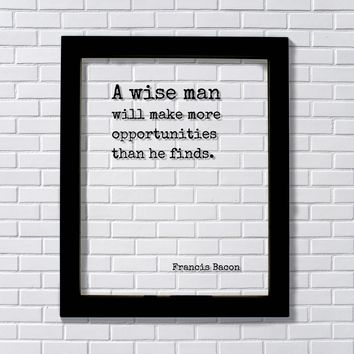 Francis Bacon Quote - A wise man will make more opportunities than he finds Wisdom Business Success