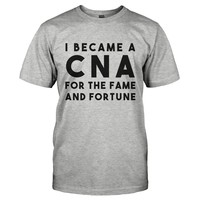 I Became a CNA for the Fame and Fortune - T Shirt