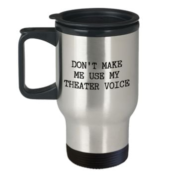 Musical Theater Travel Mug - Don't Make Me Use My Theater Voice Stainless Steel Insulated Travel Coffee Cup with Lid