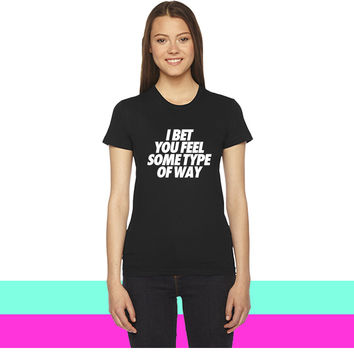 I Bet You Feel Some Type Of Way women T-shirt