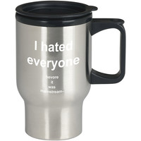 I Hated Everyone Before It Was Mainstream For Stainless Travel Mug *