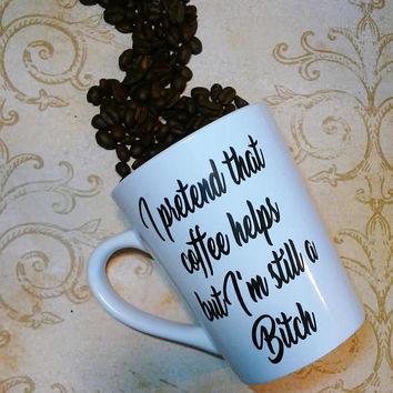 I pretend that coffee helps but I'm still a Bitch coffee cup, humorous and vulgar gift, coffee lover present, Bitch cup, Funny mothers day