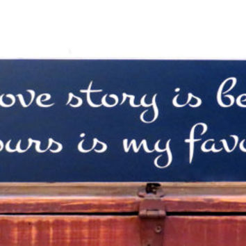 Every love story is beautiful, but ours is my favorite wall hanging saying - perfect anniversary or wedding gift
